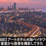 【宿泊記】アートホテル大阪ベイタワーの客室から夜景を撮影してきた